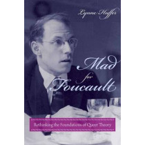Mad for Foucault: Rethinking the Foundations of Queer Theory by Lynne Huffer, 9780231149198