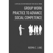 Group Work Practice to Advance Social Competence: A Specialized Methodology for Social Work by Norma C. Lang, 9780231151368