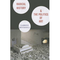 Radical History and the Politics of Art by Gabriel Rockhill, 9780231152013