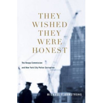 They Wished They Were Honest: The Knapp Commission and New York City Police Corruption by Michael F. Armstrong, 9780231153546