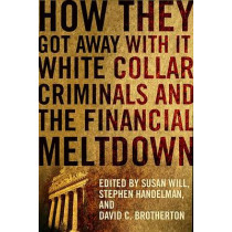 How They Got Away With It: White Collar Criminals and the Financial Meltdown by Susan Will, 9780231156912