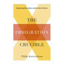 The Immigration Crucible: Transforming Race, Nation, and the Limits of the Law by Philip Kretsedemas, 9780231157612