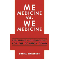 Me Medicine vs. We Medicine: Reclaiming Biotechnology for the Common Good by Donna Dickenson, 9780231159753