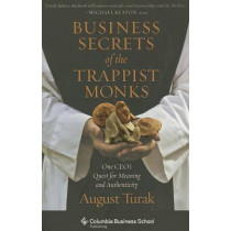 Business Secrets of the Trappist Monks: One CEO's Quest for Meaning and Authenticity by August Turak, 9780231160636