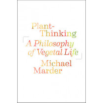 Plant-Thinking: A Philosophy of Vegetal Life by Michael Marder, 9780231161251