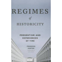 Regimes of Historicity: Presentism and Experiences of Time by Francois Hartog, 9780231163767