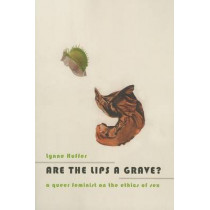 Are the Lips a Grave?: A Queer Feminist on the Ethics of Sex by Lynne Huffer, 9780231164177