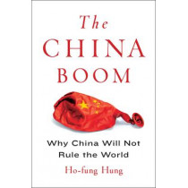 The China Boom: Why China Will Not Rule the World by Ho-fung Hung, 9780231164184