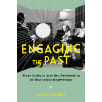 Engaging the Past: Mass Culture and the Production of Historical Knowledge by Alison Landsberg, 9780231165747