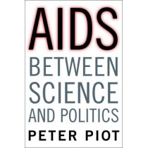 AIDS Between Science and Politics by Peter Piot, 9780231166263