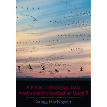 A Primer in Biological Data Analysis and Visualization Using R by Gregg Hartvigsen, 9780231166980
