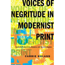 Voices of Negritude in Modernist Print: Aesthetic Subjectivity, Diaspora, and the Lyric Regime by Carrie Noland, 9780231167048