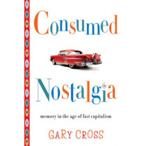 Consumed Nostalgia: Memory in the Age of Fast Capitalism by Gary Cross, 9780231167581