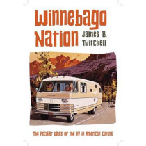 Winnebago Nation: The RV in American Culture by James B. Twitchell, 9780231167789