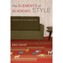 The Elements of Academic Style: Writing for the Humanities by Eric Hayot, 9780231168014