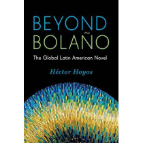 Beyond Bolano: The Global Latin American Novel by Hector Hoyos, 9780231168427
