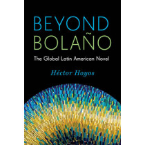 Beyond Bolano: The Global Latin American Novel by Hector Hoyos, 9780231168434