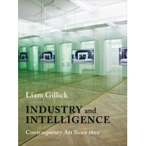 Industry and Intelligence: Contemporary Art Since 1820 by Liam Gillick, 9780231170208