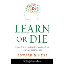 Learn or Die: Using Science to Build a Leading-Edge Learning Organization by Edward D. Hess, 9780231170246