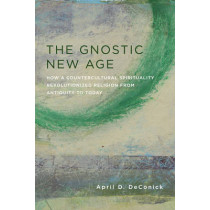 The Gnostic New Age: How a Countercultural Spirituality Revolutionized Religion from Antiquity to Today by April D. DeConick, 9780231170765