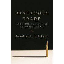 Dangerous Trade: Arms Exports, Human Rights, and International Reputation by Jennifer Erickson, 9780231170963