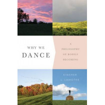 Why We Dance: A Philosophy of Bodily Becoming by Kimerer L. LaMothe, 9780231171052