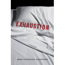 Exhaustion: A History by Anna Katharina Schaffner, 9780231172301
