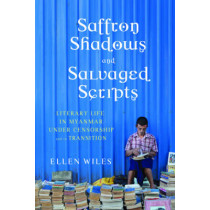 Saffron Shadows and Salvaged Scripts: Literary Life in Myanmar Under Censorship and in Transition by Ellen Wiles, 9780231173285