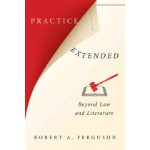 Practice Extended: Beyond Law and Literature by Robert A. Ferguson, 9780231175364