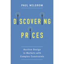 Discovering Prices: Auction Design in Markets with Complex Constraints by Paul Milgrom, 9780231175982