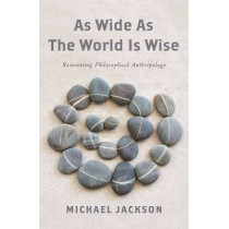 As Wide as the World Is Wise: Reinventing Philosophical Anthropology by Michael Jackson, 9780231178280