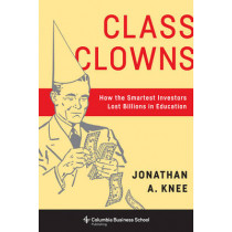 Class Clowns: How the Smartest Investors Lost Billions in Education by Jonathan A. Knee, 9780231179287