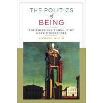 The Politics of Being: The Political Thought of Martin Heidegger by Richard Wolin, 9780231179324