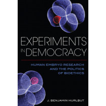 Experiments in Democracy: Human Embryo Research and the Politics of Bioethics by Benjamin Hurlbut, 9780231179546
