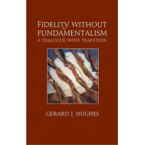 Fidelity without Fundamentalism: A Dialogue with Tradition by Gerard J. Hughes, 9780232528008
