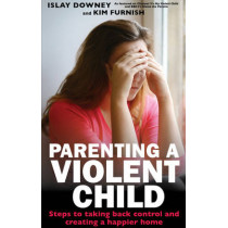 Parenting a Violent Child: Steps to taking back control and creating a happier home by Islay Downey, 9780232531473