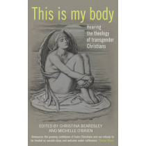 This Is My Body: Hearing the theology of transgender Christians by Christina Beardsley, 9780232532067