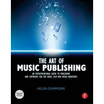 The Art of Music Publishing: An Entrepreneurial Guide to Publishing and Copyright for the Music, Film, and Media Industries by Helen Gammons, 9780240522357