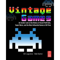 Vintage Games: An Insider Look at the History of Grand Theft Auto, Super Mario, and the Most Influential Games of All Time by Bill Loguidice, 9780240811468