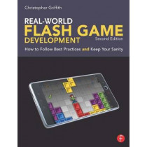 Real-World Flash Game Development: How to Follow Best Practices AND Keep Your Sanity by Christopher Griffith, 9780240817682