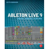Ableton Live 9: Create, Produce, Perform by Keith Robinson, 9780240817897