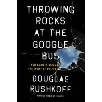 Throwing Rocks at the Google Bus: How Growth Became the Enemy of Prosperity by Douglas Rushkoff, 9780241004418