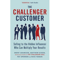 The Challenger Customer: Selling to the Hidden Influencer Who Can Multiply Your Results by Matthew Dixon, 9780241196564