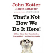 That's Not How We Do It Here!: A Story About How Organizations Rise, Fall - and Can Rise Again by John Kotter, 9780241255360