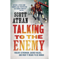 Talking to the Enemy: Violent Extremism, Sacred Values, and What it Means to Be Human by Scott Atran, 9780241951767