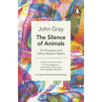 The Silence of Animals: On Progress and Other Modern Myths by John Gray, 9780241953914