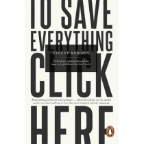 To Save Everything, Click Here: Technology, Solutionism, and the Urge to Fix Problems that Don't Exist by Evgeny Morozov, 9780241957707