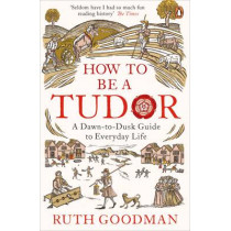 How to be a Tudor: A Dawn-to-Dusk Guide to Everyday Life by Ruth Goodman, 9780241973714