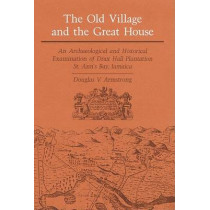 The Old Village and Great House: An Archaeological and Historical Examination of Drax Hall Plantation, St. Ann's Bay, Jamaica by Douglas V. Armstrong, 9780252016172