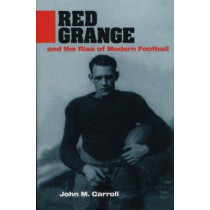 Red Grange and the Rise of Modern Football by John Millar Carroll, 9780252023842
